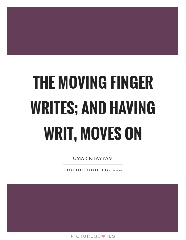 The moving finger writes; and having writ, moves on Picture Quote #1