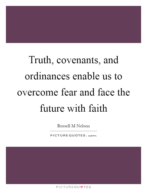 Truth, covenants, and ordinances enable us to overcome fear and face the future with faith Picture Quote #1