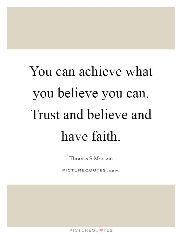 You can achieve what you believe you can. Trust and believe and have faith Picture Quote #1