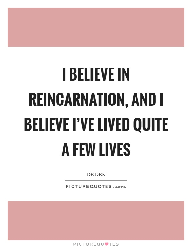 I believe in reincarnation, and I believe I've lived quite a few lives Picture Quote #1