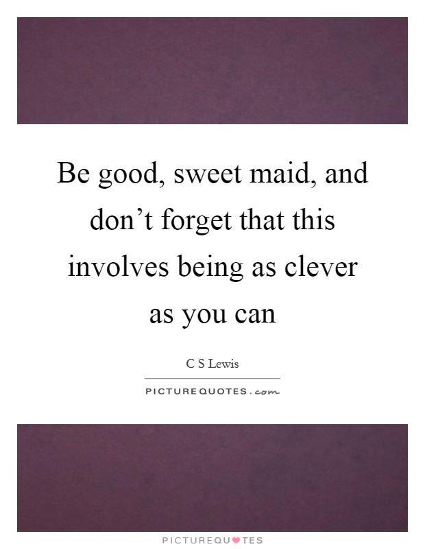 Be good, sweet maid, and don't forget that this involves being as clever as you can Picture Quote #1