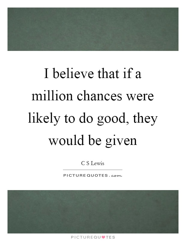 I believe that if a million chances were likely to do good, they would be given Picture Quote #1