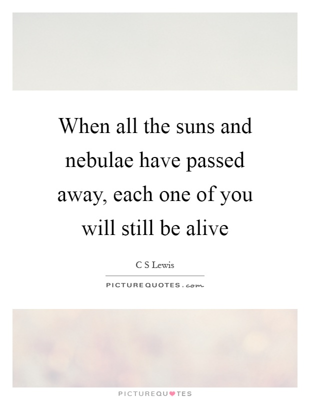 When all the suns and nebulae have passed away, each one of you will still be alive Picture Quote #1