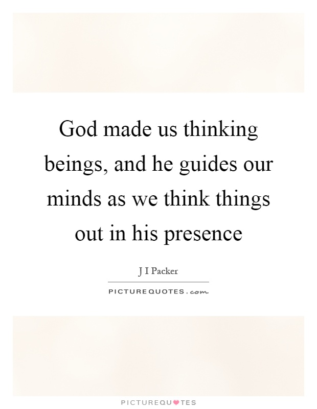 God made us thinking beings, and he guides our minds as we think things out in his presence Picture Quote #1