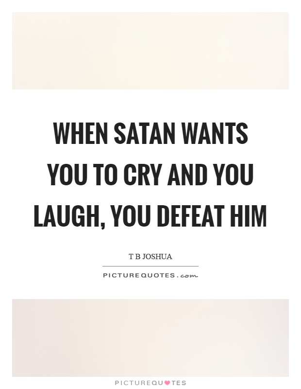 When satan wants you to cry and you laugh, you defeat him Picture Quote #1