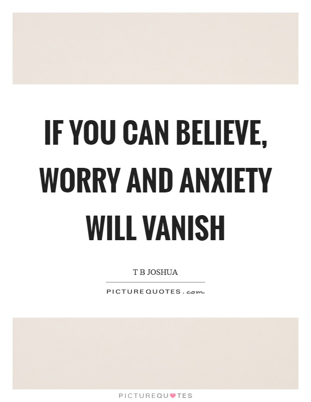 If you can believe, worry and anxiety will vanish Picture Quote #1