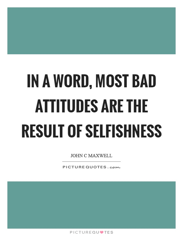 In a word, most bad attitudes are the result of selfishness Picture Quote #1