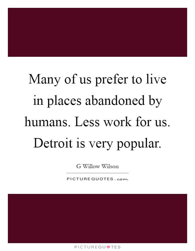 Many of us prefer to live in places abandoned by humans. Less work for us. Detroit is very popular Picture Quote #1
