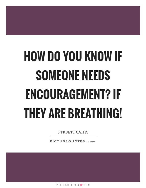 How do you know if someone needs encouragement? If they are breathing! Picture Quote #1