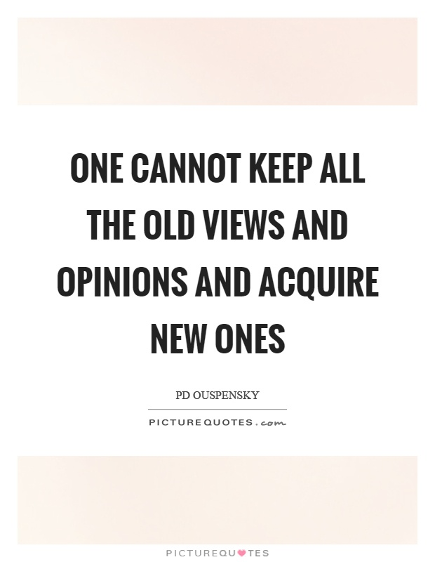 One cannot keep all the old views and opinions and acquire new ones Picture Quote #1