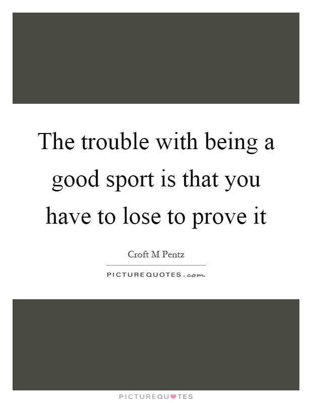 The trouble with being a good sport is that you have to lose to
