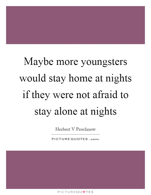 Maybe more youngsters would stay home at nights if they were not afraid to stay alone at nights Picture Quote #1