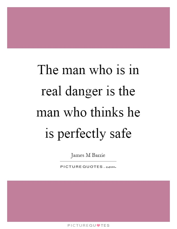 The man who is in real danger is the man who thinks he is perfectly safe Picture Quote #1