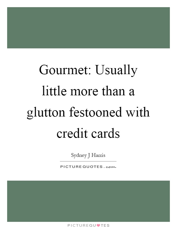 Gourmet: Usually little more than a glutton festooned with credit cards Picture Quote #1