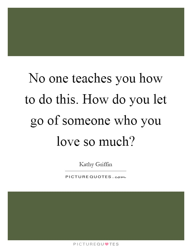No one teaches you how to do this. How do you let go of someone who you love so much? Picture Quote #1