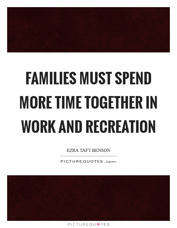 Families must spend more time together in work and recreation Picture Quote #1