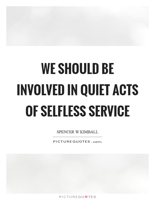 We should be involved in quiet acts of selfless service Picture Quote #1