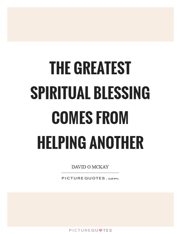 The greatest spiritual blessing comes from helping another Picture Quote #1