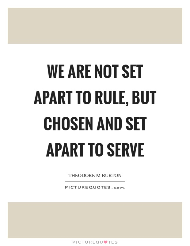 We are not set apart to rule, but chosen and set apart to serve Picture Quote #1