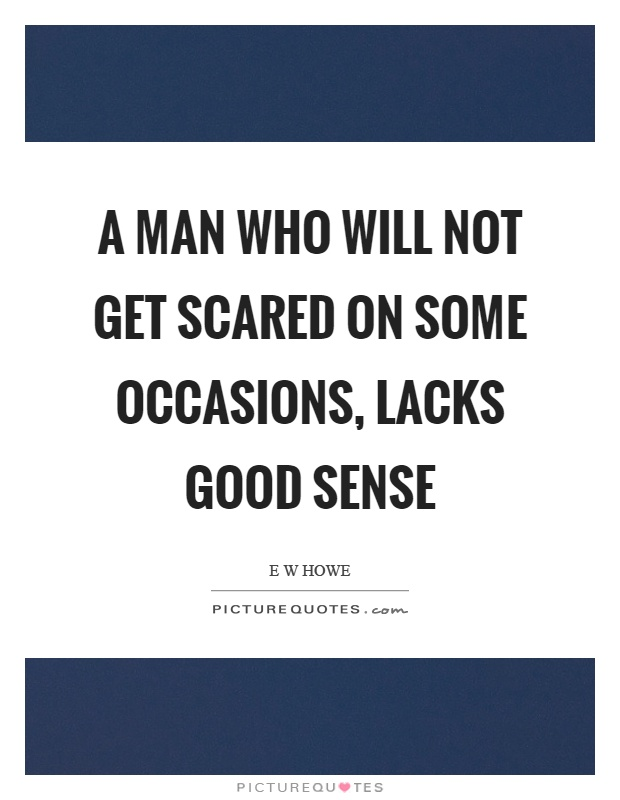 A man who will not get scared on some occasions, lacks good sense Picture Quote #1