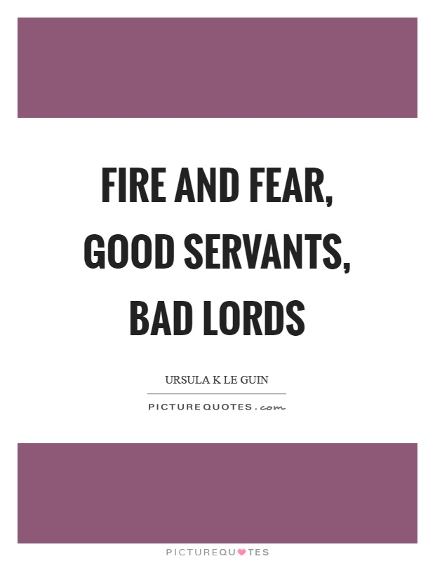Fire and fear, good servants, bad lords Picture Quote #1