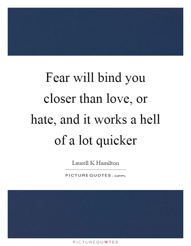 Fear will bind you closer than love, or hate, and it works a hell of a lot quicker Picture Quote #1