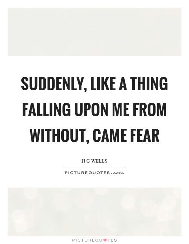 Suddenly, like a thing falling upon me from without, came fear Picture Quote #1