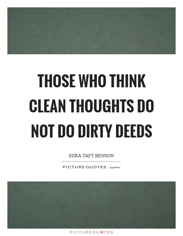 Those who think clean thoughts do not do dirty deeds Picture Quote #1