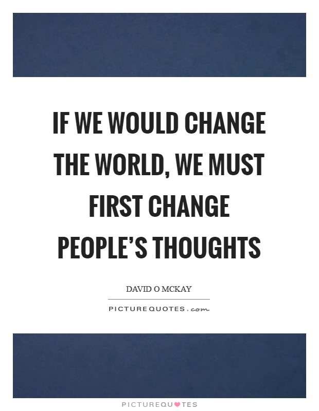 If we would change the world, we must first change people's thoughts Picture Quote #1