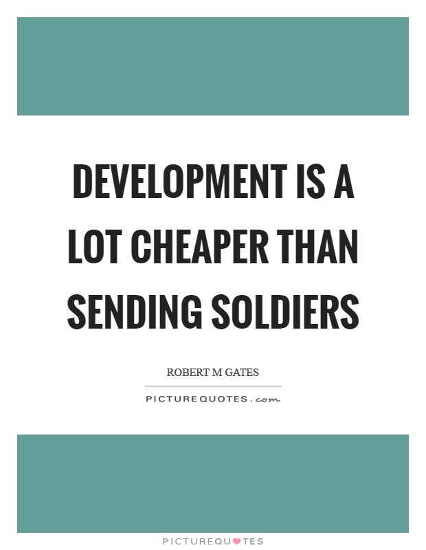 Development is a lot cheaper than sending soldiers Picture Quote #1