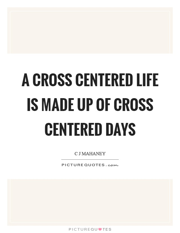 A cross centered life is made up of cross centered days Picture Quote #1