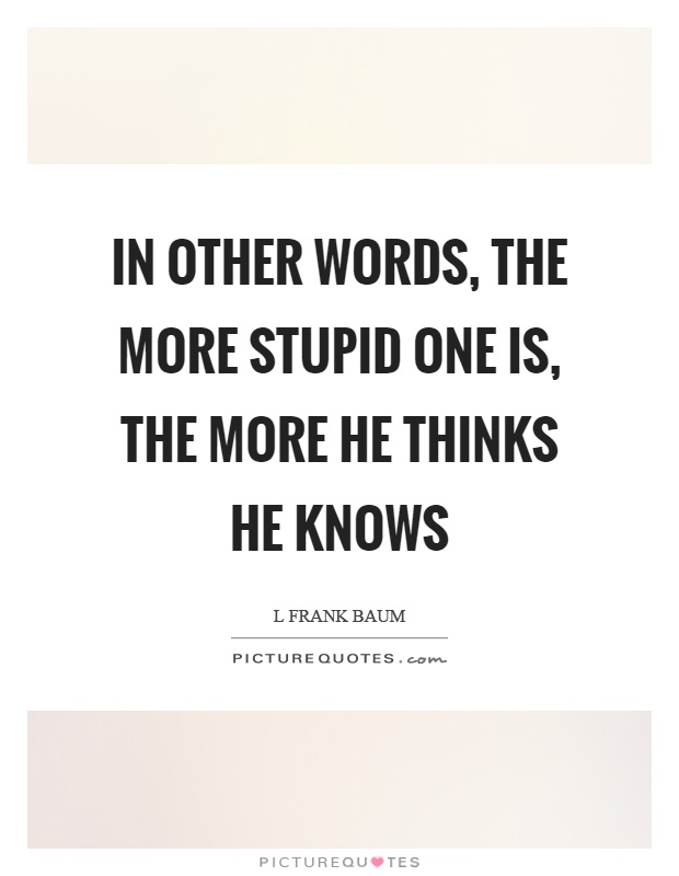 In other words, the more stupid one is, the more he thinks he knows Picture Quote #1