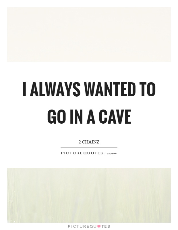 I always wanted to go in a cave Picture Quote #1