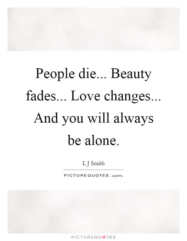 People die... Beauty fades... Love changes... And you will always be alone Picture Quote #1
