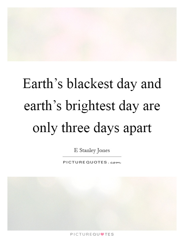 Earth's blackest day and earth's brightest day are only three days apart Picture Quote #1
