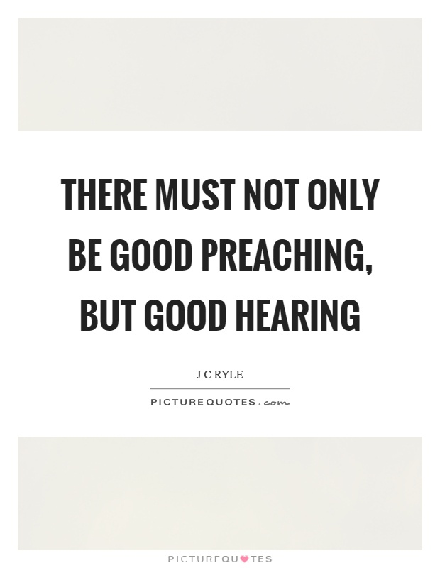 There must not only be good preaching, but good hearing Picture Quote #1