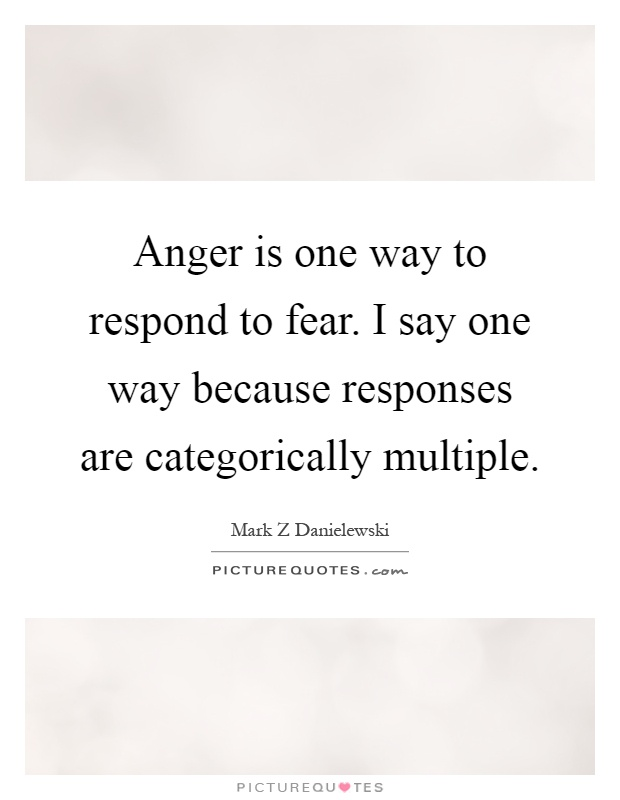 Anger is one way to respond to fear. I say one way because responses are categorically multiple Picture Quote #1
