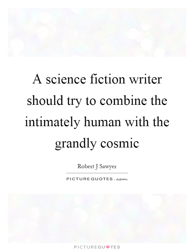 A science fiction writer should try to combine the intimately human with the grandly cosmic Picture Quote #1
