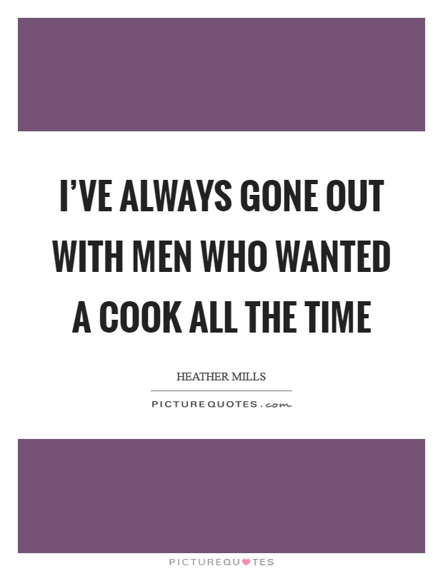 I've always gone out with men who wanted a cook all the time Picture Quote #1