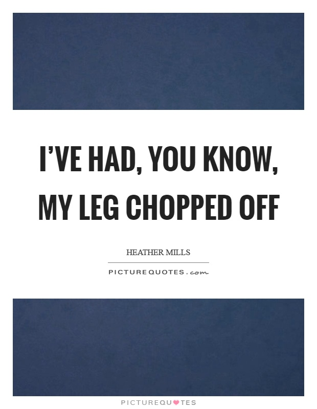 I've had, you know, my leg chopped off Picture Quote #1