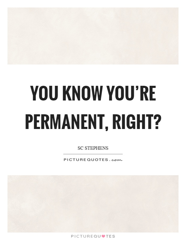You know you're permanent, right? Picture Quote #1