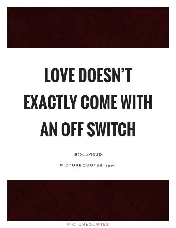 Love doesn't exactly come with an off switch Picture Quote #1