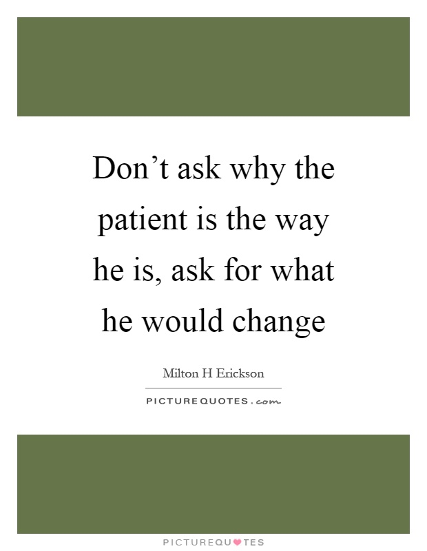 Don't ask why the patient is the way he is, ask for what he would change Picture Quote #1