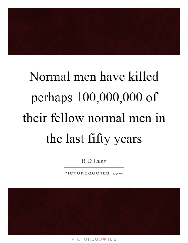 Normal men have killed perhaps 100,000,000 of their fellow normal men in the last fifty years Picture Quote #1