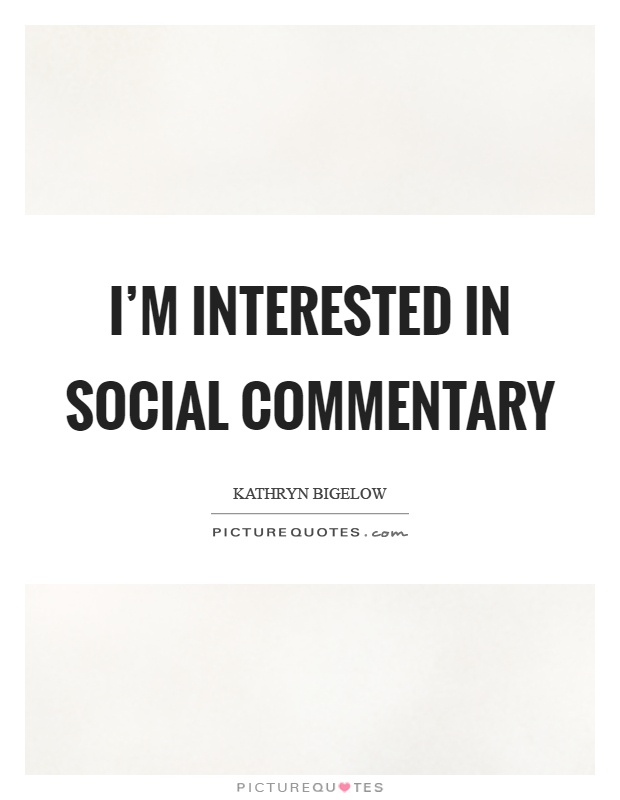 I'm interested in social commentary Picture Quote #1