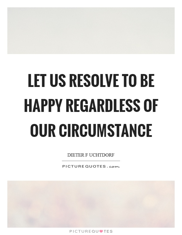 Let us resolve to be happy regardless of our circumstance Picture Quote #1