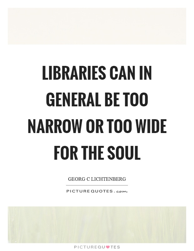 Libraries can in general be too narrow or too wide for the soul Picture Quote #1