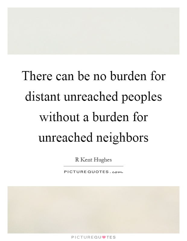 There can be no burden for distant unreached peoples without a burden for unreached neighbors Picture Quote #1