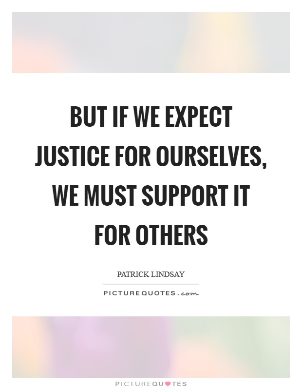 But if we expect justice for ourselves, we must support it for others Picture Quote #1