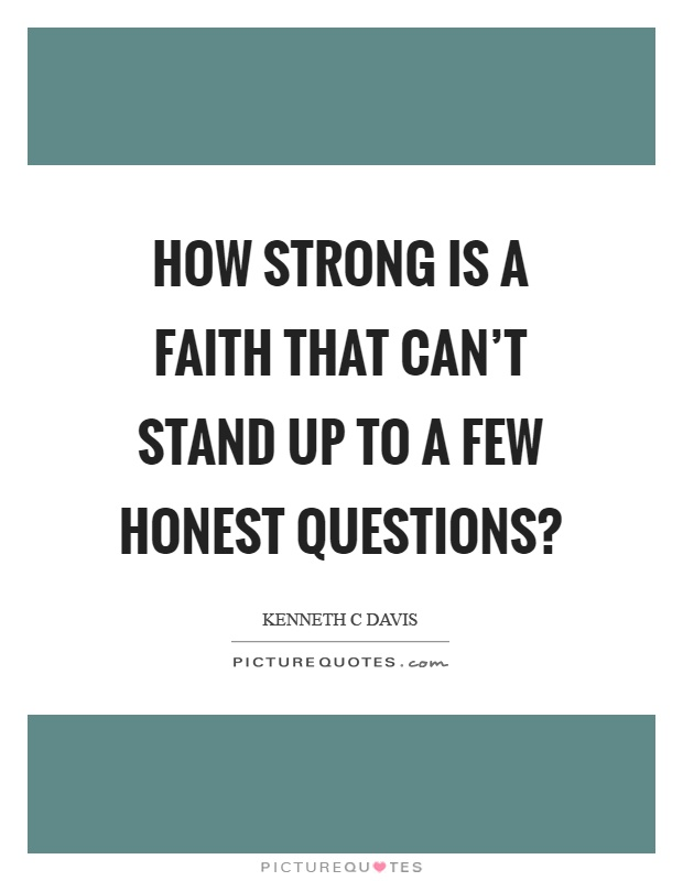 How strong is a faith that can't stand up to a few honest questions? Picture Quote #1